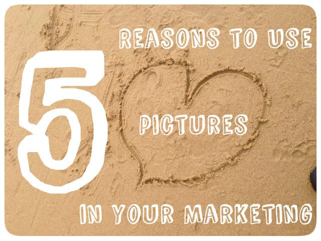 5 Reasons To Use Pictures In Your Marketing
